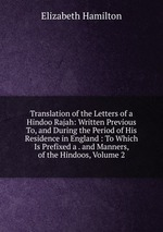 Translation of the Letters of a Hindoo Rajah: Written Previous To, and During the Period of His Residence in England : To Which Is Prefixed a . and Manners, of the Hindoos, Volume 2