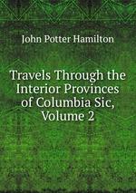 Travels Through the Interior Provinces of Columbia Sic, Volume 2