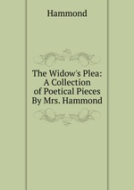 The Widow`s Plea: A Collection of Poetical Pieces By Mrs. Hammond