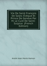Vie De Saint Franois De Sales: vque Et Prince De Genve Par M. Le Cur De Saint-Sulpice (French Edition)