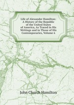 Life of Alexander Hamilton: A History of the Republic of the United States of America, As Traced in His Writings and in Those of His Contemporaries, Volume 6