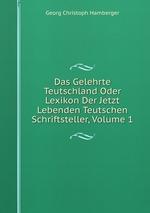 Das Gelehrte Teutschland Oder Lexikon Der Jetzt Lebenden Teutschen Schriftsteller, Volume 1