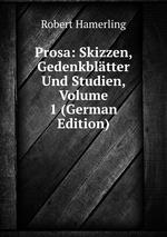 Prosa: Skizzen, Gedenkbltter Und Studien, Volume 1 (German Edition)