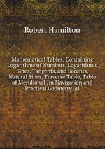 Mathematical Tables: Containing Logarithms of Numbers, Logarithmic Sines, Tangents, and Secants, Natural Sines, Traverse Table, Table of Meridional . in Navigation and Practical Geometry. Al