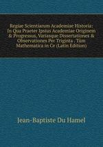 Regiae Scientiarum Academiae Historia: In Qua Praeter Ipsius Academiae Originem & Progressus, Variasque Dissertationes & Observationes Per Triginta . Tm Mathematica in Ce (Latin Edition)