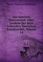 Das Gelehrte Teutschland: Oder, Lexikon Der Jetzt Lebenden Teutschen Schriftsteller, Volume 14