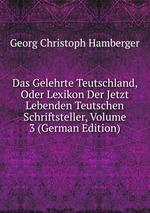 Das Gelehrte Teutschland, Oder Lexikon Der Jetzt Lebenden Teutschen Schriftsteller, Volume 3 (German Edition)
