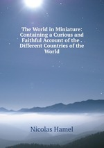 The World in Miniature: Containing a Curious and Faithful Account of the . Different Countries of the World