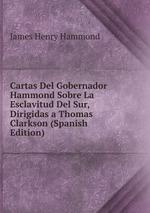 Cartas Del Gobernador Hammond Sobre La Esclavitud Del Sur, Dirigidas a Thomas Clarkson (Spanish Edition)