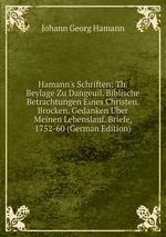 Hamann`s Schriften: Th. Beylage Zu Dangeuil. Biblische Betrachtungen Eines Christen. Brocken. Gedanken ber Meinen Lebenslauf. Briefe, 1752-60 (German Edition)