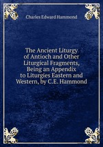 The Ancient Liturgy of Antioch and Other Liturgical Fragments, Being an Appendix to Liturgies Eastern and Western, by C.E. Hammond