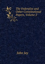 The Federalist and Other Constitutional Papers, Volume 2