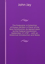 The Federalist: A Collection of Essays, Written in Favor of the New Constitution, As Agreed Upon by the Federal Convention, September 17, 1787 : . with an Historical Introduction and Notes