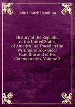 History of the Republic of the United States of America: As Traced in the Writings of Alexander Hamilton and of His Cotemporaries, Volume 2