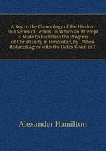 A Key to the Chronology of the Hindus: In a Series of Letters, in Which an Attempt Is Made to Facilitate the Progress of Christianity in Hindostan, by . When Reduced Agree with the Dates Given in T