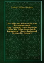 The Origin and History of the First Or Grenadier Guards: From Documents in the State Paper Office, War Office, Horse Guards, Contemporary History, Regimental Records, Etc, Volume 2