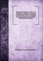 Parliamentary Logick: To Which Are Subjoined Two Speeches, Delivered in the House of Commons of Ireland, and Other Pieces. with an Appendix, Containing Considerations On the Corn Laws, by S. Johnson