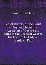 Secret History of the Court of England, from the Accession of George the Third to the Death of George the Fourth, by Lady A. Hamilton. Repr