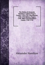 The Works of Alexander Hamilton: Cabinet Papers Contin. 1794-1795. Miscellanies, 1794-1795 Military Papers. 1798-1800. Correspondence Contin. 1789-1795