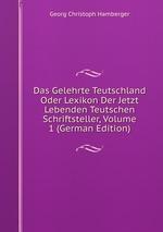 Das Gelehrte Teutschland Oder Lexikon Der Jetzt Lebenden Teutschen Schriftsteller, Volume 1 (German Edition)
