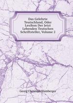 Das Gelehrte Teutschland, Oder Lexikon Der Jetzt Lebenden Teutschen Schriftsteller, Volume 2