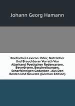 Poetisches Lexicon: Oder, Ntzlicher Und Brauchbarer Vorrath Von Allerhand Poetischen Redensarten, Beywrtern, Beschreibungen, Scharfsinnigen Gedanken . Aus Den Besten Und Neueste (German Edition)