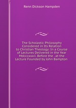 The Scholastic Philosophy Considered in Its Relation to Christian Theology: In a Course of Lectures Delivered in the Year Mdcccxxxii. Before the . at the Lecture Founded by John Bampton