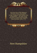 Acts and Laws of His Majesty`s Province of New-Hampshire, in New-England: With Sundry Acts of Parliament. : By Order of the Governor, Council and Assembly, Pass`d October 16Th. 1759