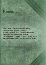 The Code of Hammurabi, King of Babylon, About 2250 B.C.: Autographed Text, Transliteration, Translation, Glossary, Index of Subjects, Lists of Proper . with Map, Frontispiece and Photograph of Text
