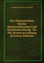 Des Osmanischen Reichs Staatsverfassung Und Staatsverwaltung. Vorgestellt aus den Duellen feiner Grundgefebe