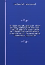The Elements of Algebra: In a New and Easy Method; with Their Use and Application, in the Solution of a Great Variety of Arithmetical and Geometrical . an Introduction, Containing a Succinct Hi