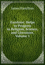 Excelsior: Helps to Progress in Religion, Science, and Literature, Volume 1