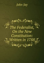 The Federalist, On the New Constitution: Written in 1788