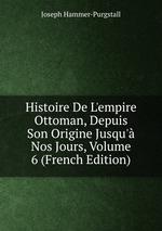Histoire De L`empire Ottoman, Depuis Son Origine Jusqu` Nos Jours, Volume 6 (French Edition)