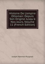 Histoire De L`empire Ottoman: Depuis Son Origine Jusqu` Nos Jours, Volume 11 (French Edition)