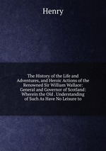 The History of the Life and Adventures, and Heroic Actions of the Renowned Sir William Wallace: General and Governor of Scotland: Wherein the Old . Understanding of Such As Have No Leisure to