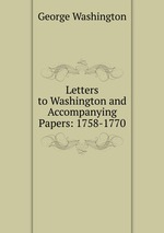 Letters to Washington and Accompanying Papers: 1758-1770