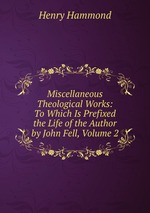Miscellaneous Theological Works: To Which Is Prefixed the Life of the Author by John Fell, Volume 2