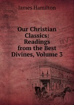 Our Christian Classics: Readings from the Best Divines, Volume 3