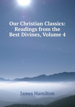 Our Christian Classics: Readings from the Best Divines, Volume 4