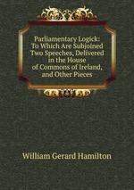 Parliamentary Logick: To Which Are Subjoined Two Speeches, Delivered in the House of Commons of Ireland, and Other Pieces