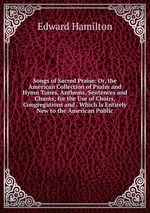 Songs of Sacred Praise: Or, the American Collection of Psalm and Hymn Tunes, Anthems, Sentences and Chants; for the Use of Choirs, Congregations and . Which Is Entirely New to the American Public