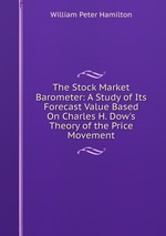 The Stock Market Barometer: A Study of Its Forecast Value Based On Charles H. Dow`s Theory of the Price Movement