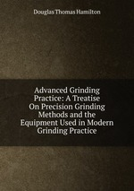 Advanced Grinding Practice: A Treatise On Precision Grinding Methods and the Equipment Used in Modern Grinding Practice