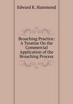 Broaching Practice: A Treatise On the Commercial Application of the Broaching Process
