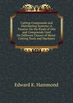 Cutting Compounds and Distributing Systems: A Treatise On the Kinds of Oils and Compounds Used On Different Classes of Metal-Cutting Tools and Machines