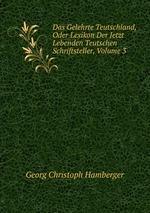 Das Gelehrte Teutschland, Oder Lexikon Der Jetzt Lebenden Teutschen Schriftsteller, Volume 3
