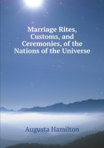 Marriage Rites, Customs, and Ceremonies, of the Nations of the Universe
