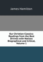 Our Christian Classics: Readings from the Best Divines with Notices Biographical and Critical, Volume 1
