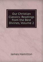 Our Christian Classics: Readings from the Best Divines, Volume 2